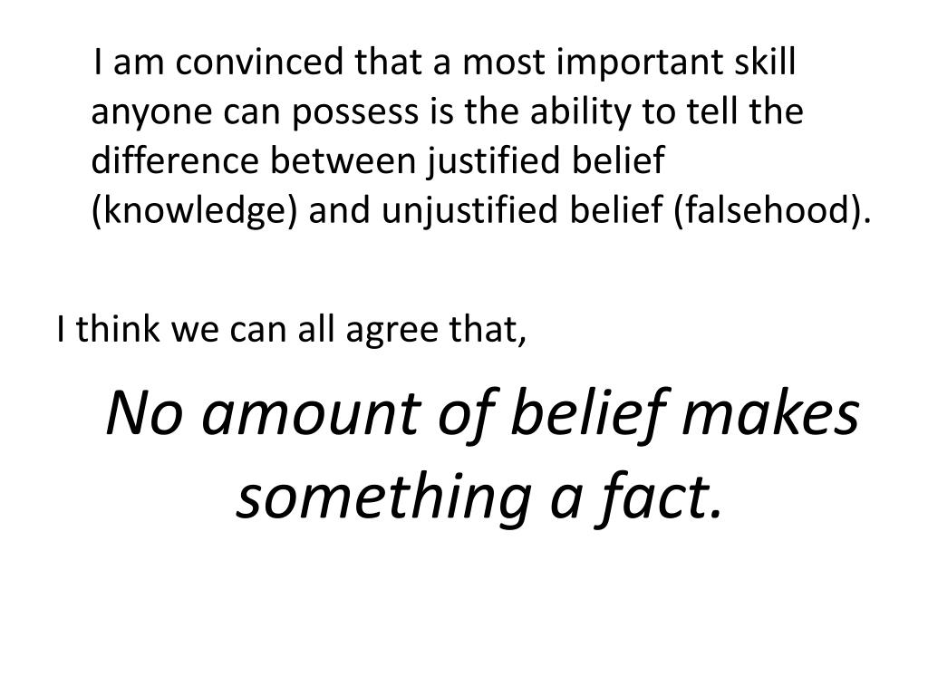 I am convinced that a most important skill anyone can possess is the ability to tell the difference between justified belief (knowledge) and unjustified belief (falsehood).