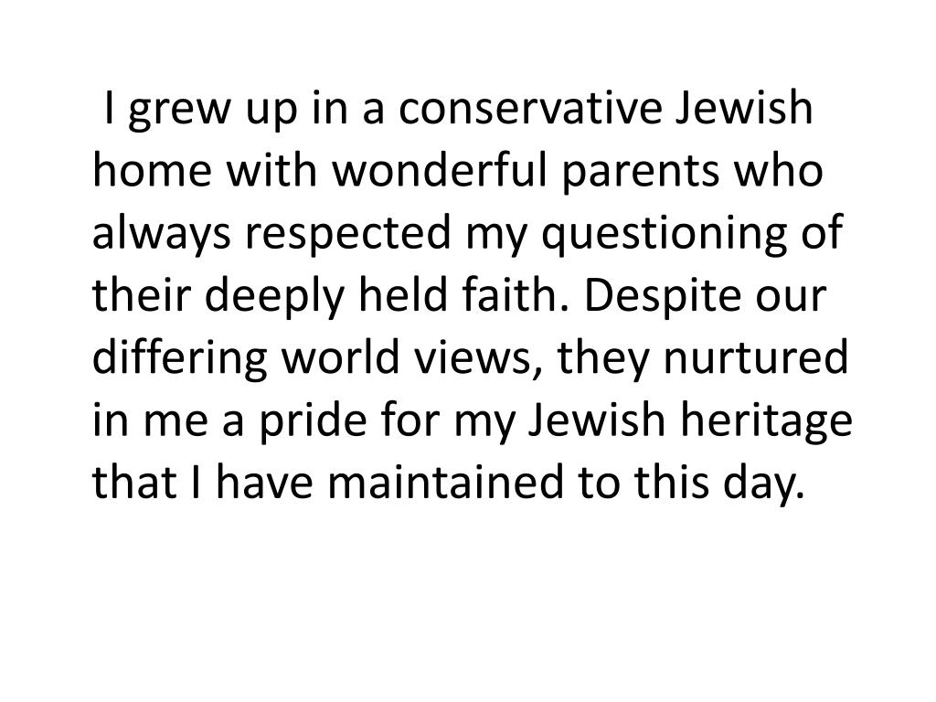 I grew up in a conservative Jewish home with wonderful parents who always respected my questioning of their deeply held faith. Despite our differing world views, they nurtured in me a pride for my Jewish heritage that I have maintained to this day.