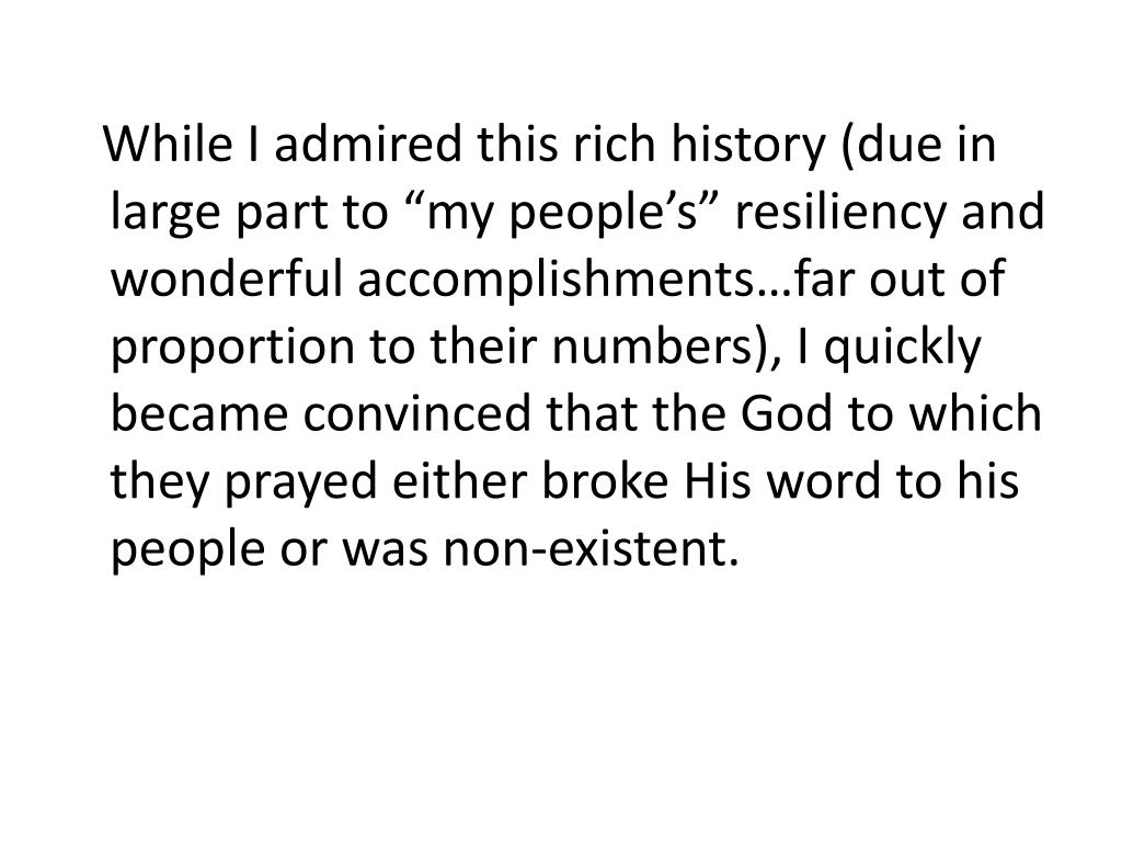 """While I admired this rich history (due in large part to """"my people's"""" resiliency and wonderful accomplishments…far out of proportion to their numbers), I quickly became convinced that the God to which they prayed either broke His word to his people or was non-existent."""
