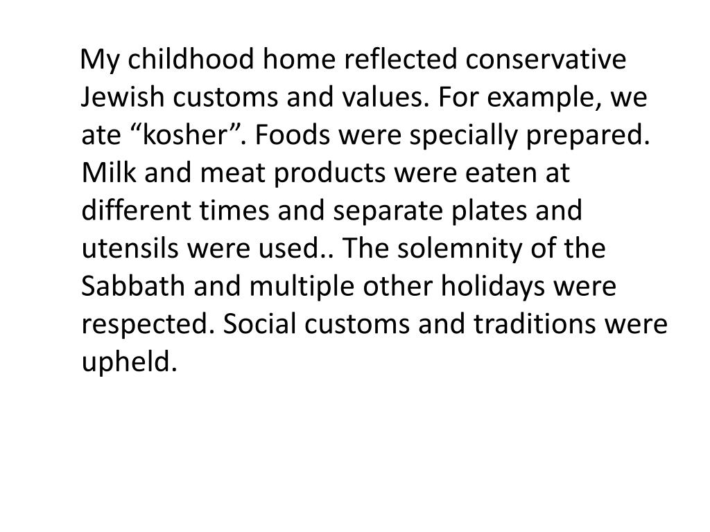 """My childhood home reflected conservative Jewish customs and values. For example, we ate """"kosher"""". Foods were specially prepared. Milk and meat products were eaten at different times and separate plates and utensils were used.. The solemnity of the Sabbath and multiple other holidays were respected. Social customs and traditions were upheld."""