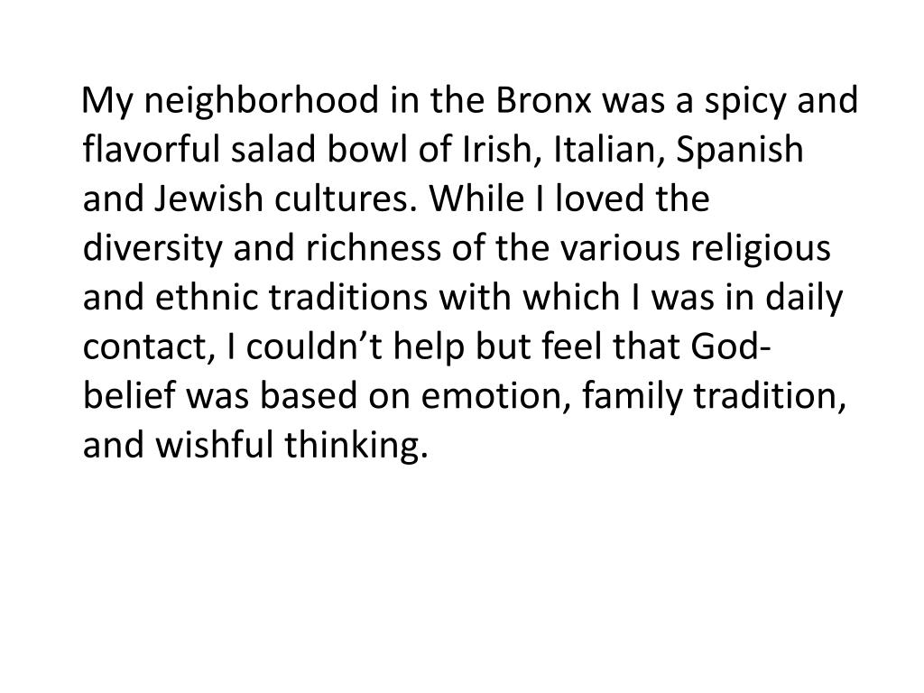 My neighborhood in the Bronx was a spicy and flavorful salad bowl of Irish, Italian, Spanish and Jewish cultures. While I loved the diversity and richness of the various religious and ethnic traditions with which I was in daily contact, I couldn't help but feel that God-belief was based on emotion, family tradition, and wishful thinking.