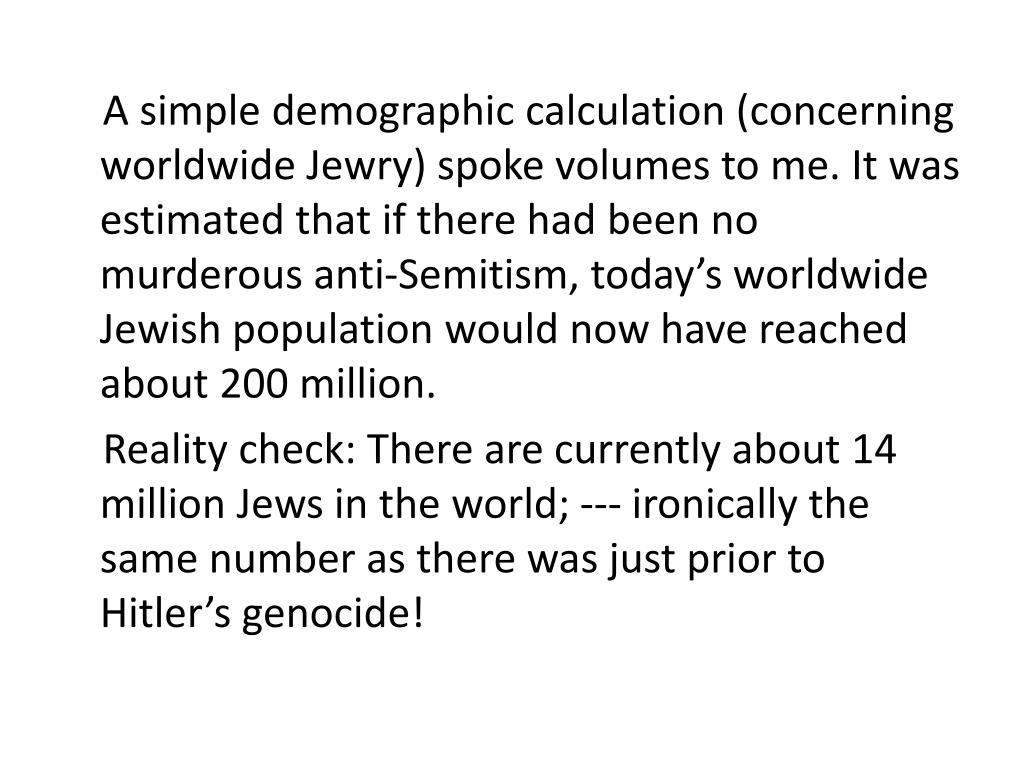 A simple demographic calculation (concerning worldwide Jewry) spoke volumes to me. It was estimated that if there had been no murderous anti-Semitism, today's worldwide Jewish population would now have reached about 200 million.