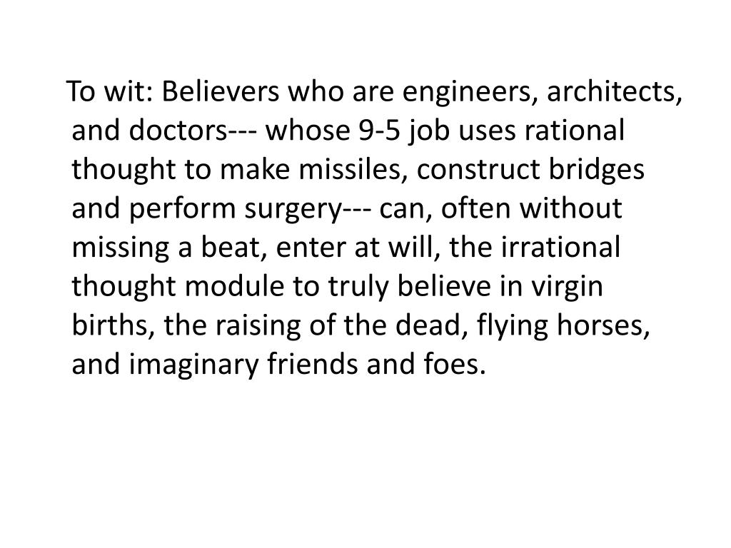 To wit: Believers who are engineers, architects, and doctors--- whose 9-5 job uses rational thought to make missiles, construct bridges and perform surgery--- can, often without missing a beat, enter at will, the irrational thought module to truly believe in virgin births, the raising of the dead, flying horses, and imaginary friends and foes.