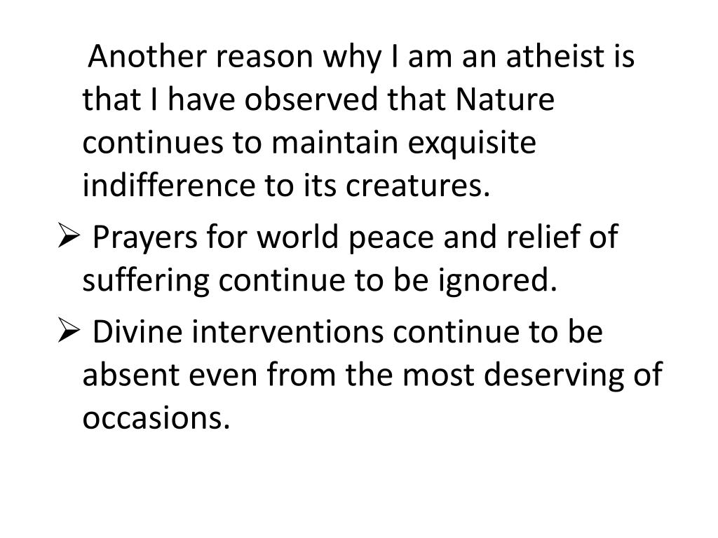 Another reason why I am an atheist is that I have observed that Nature continues to maintain exquisite indifference to its creatures.