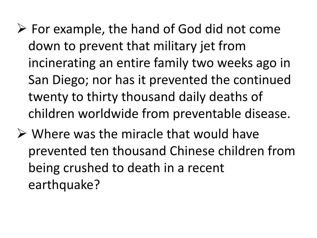 For example, the hand of God did not come down to prevent that military jet from incinerating an entire family two weeks ago in San Diego; nor has it prevented the continued twenty to thirty thousand daily deaths of children worldwide from preventable disease.