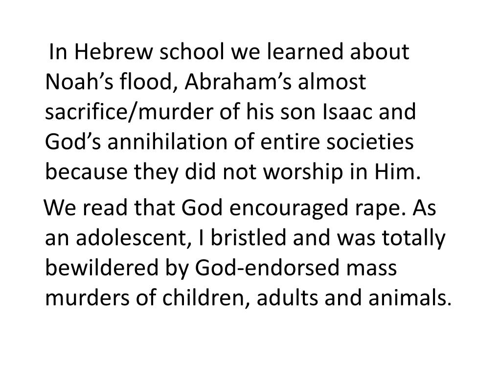 In Hebrew school we learned about Noah's flood, Abraham's almost sacrifice/murder of his son Isaac and God's annihilation of entire societies because they did not worship in Him.