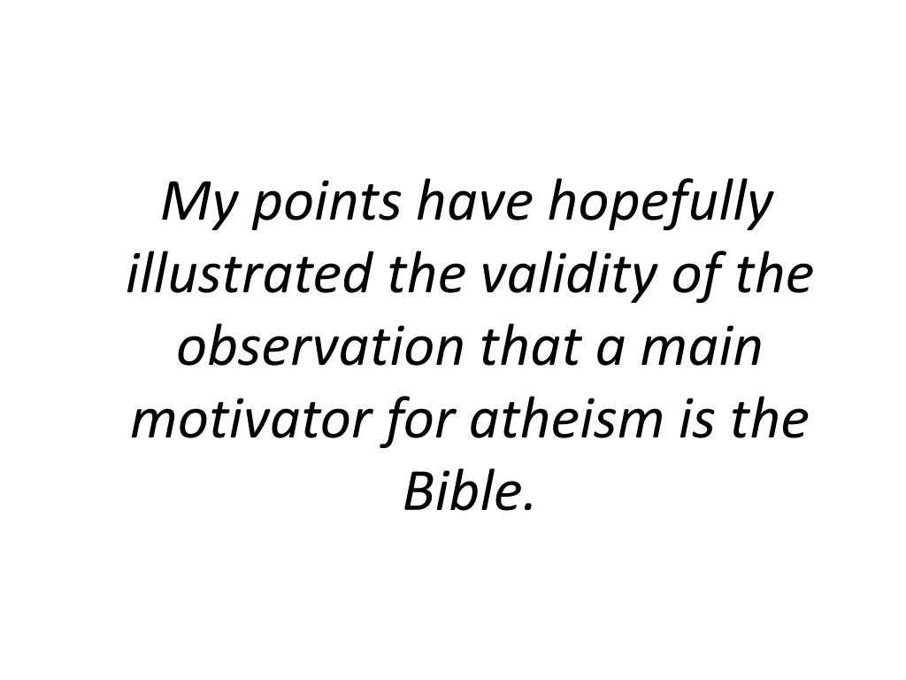 My points have hopefully illustrated the validity of the observation that a main motivator for atheism is the Bible.