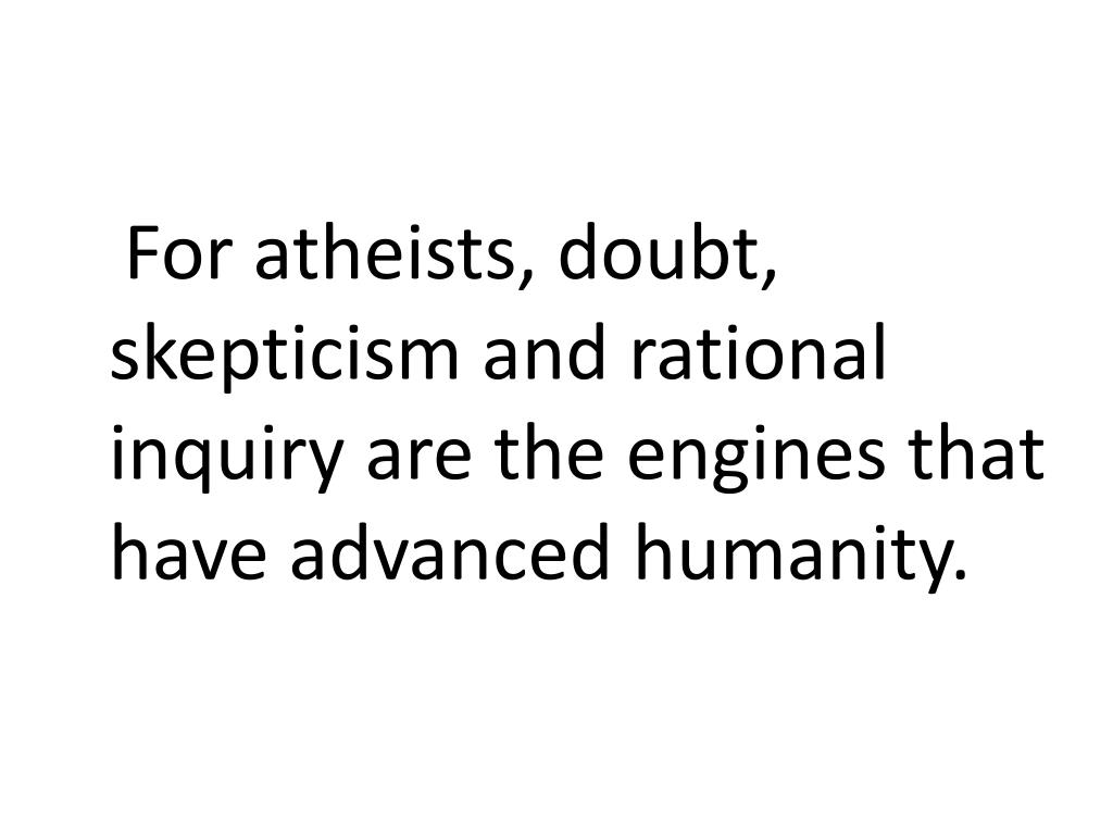 For atheists, doubt, skepticism and rational  inquiry are the engines that have advanced humanity.