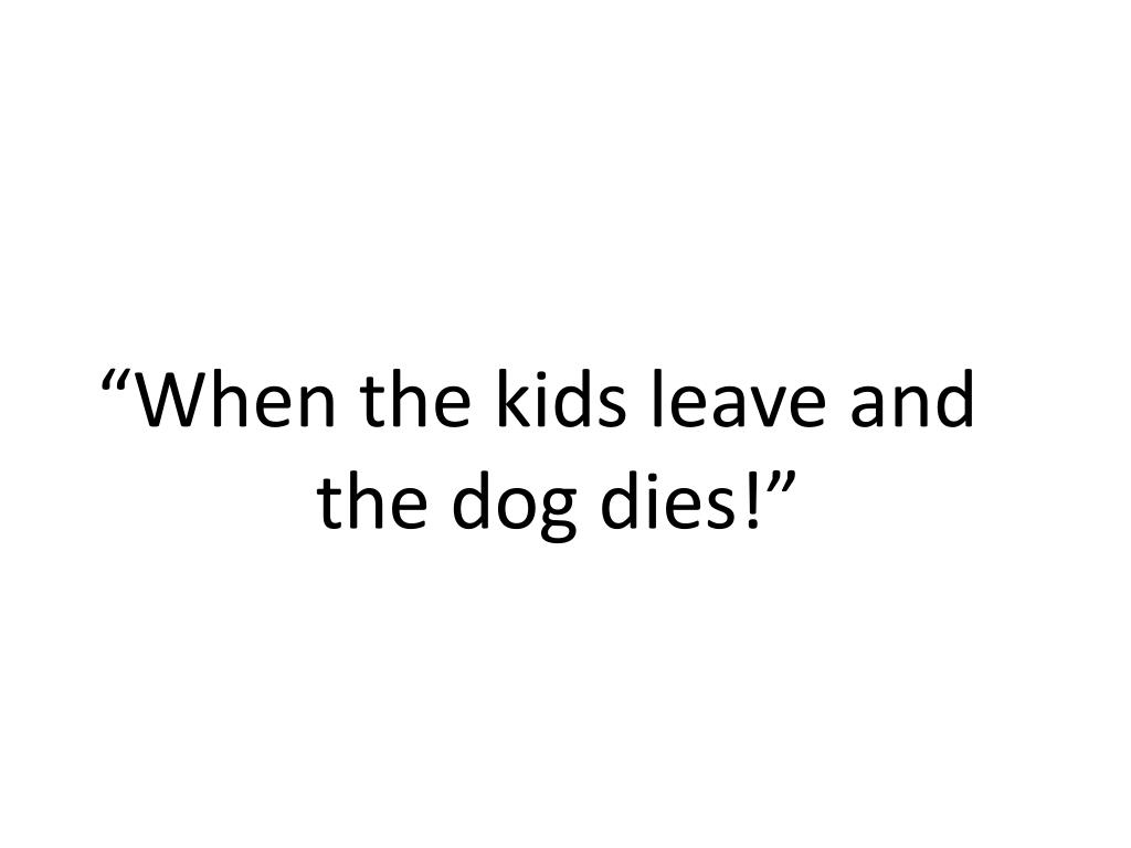 """""""When the kids leave and the dog dies!"""""""