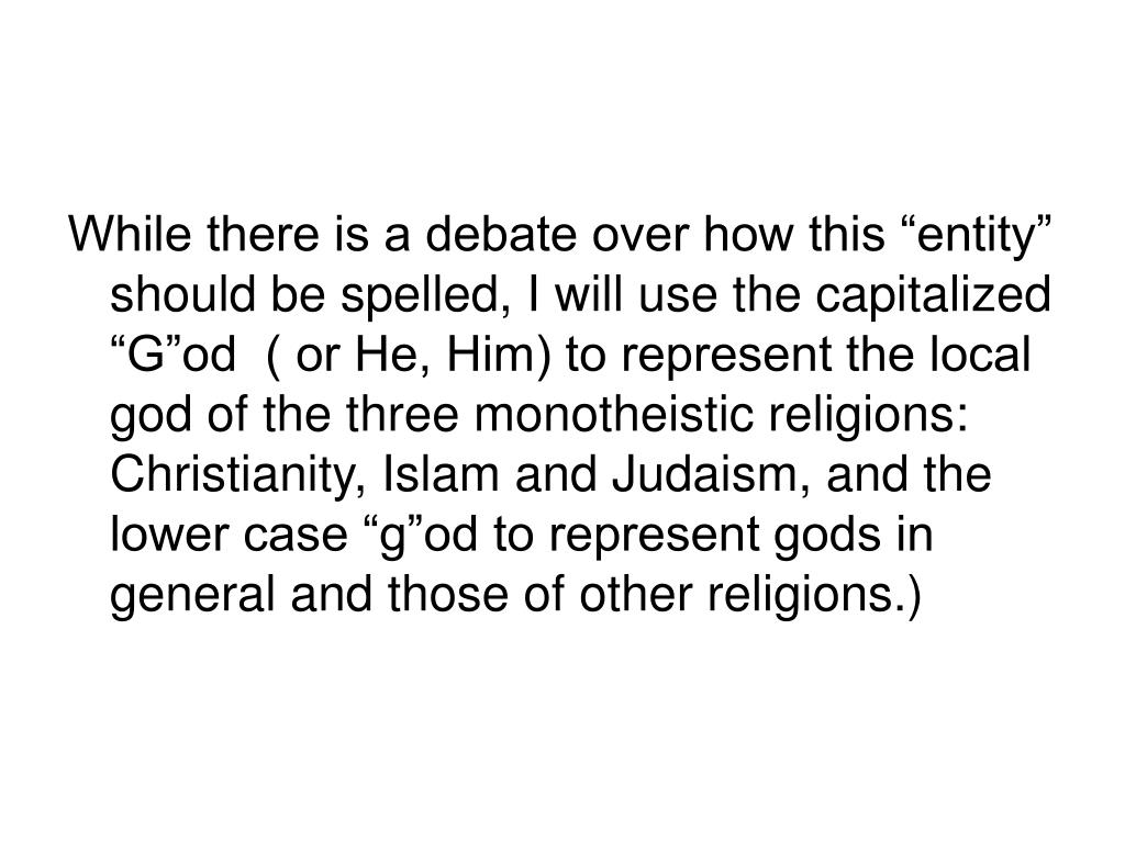 """While there is a debate over how this """"entity"""" should be spelled, I will use the capitalized """"G""""od  ( or He, Him) to represent the local god of the three monotheistic religions: Christianity, Islam and Judaism, and the lower case """"g""""od to represent gods in general and those of other religions.)"""