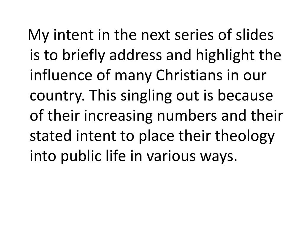 My intent in the next series of slides is to briefly address and highlight the influence of many Christians in our country. This singling out is because of their increasing numbers and their stated intent to place their theology into public life in various ways.
