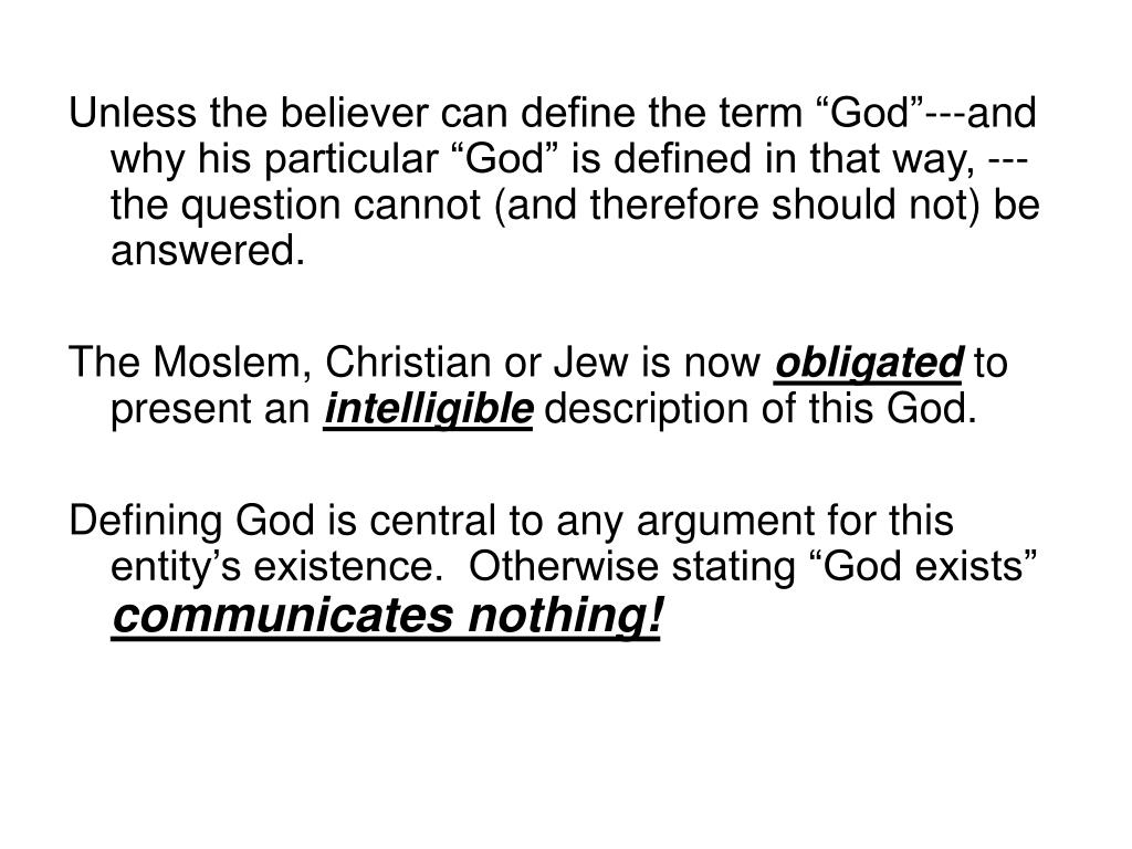 """Unless the believer can define the term """"God""""---and why his particular """"God"""" is defined in that way, ---the question cannot (and therefore should not) be answered."""