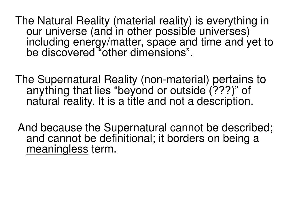 """The Natural Reality (material reality) is everything in our universe (and in other possible universes) including energy/matter, space and time and yet to be discovered """"other dimensions""""."""