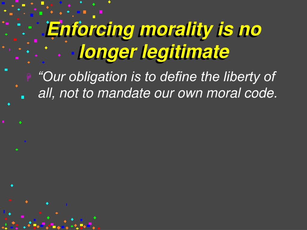 Enforcing morality is no longer legitimate
