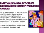 early abuse neglect create longstanding neuro physiological changes