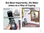 but most importantly we make jokes as a way of coping