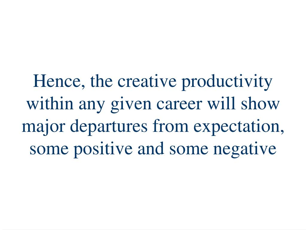 Hence, the creative productivity within any given career will show major departures from expectation, some positive and some negative