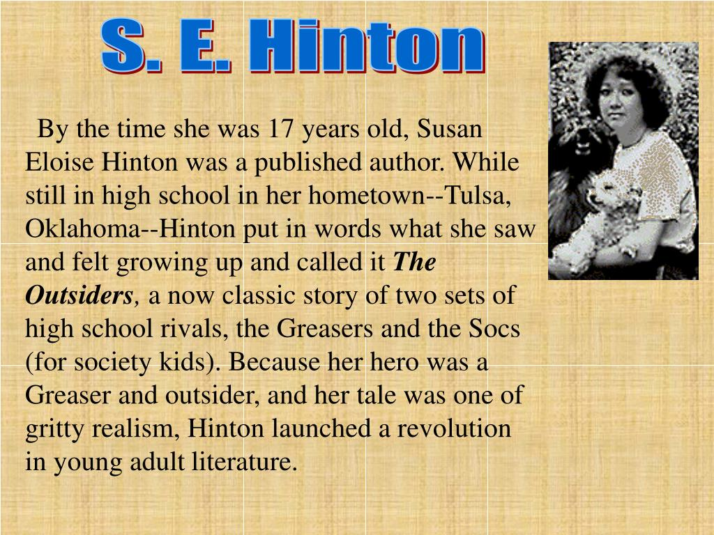 By the time she was 17 years old, Susan Eloise Hinton was a published author. While still in high school in her hometown--Tulsa, Oklahoma--Hinton put in words what she saw and felt growing up and called it