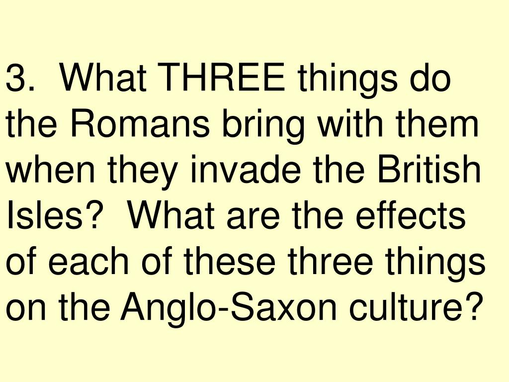 3.  What THREE things do the Romans bring with them when they invade the British Isles?  What are the effects of each of these three things on the Anglo-Saxon culture?