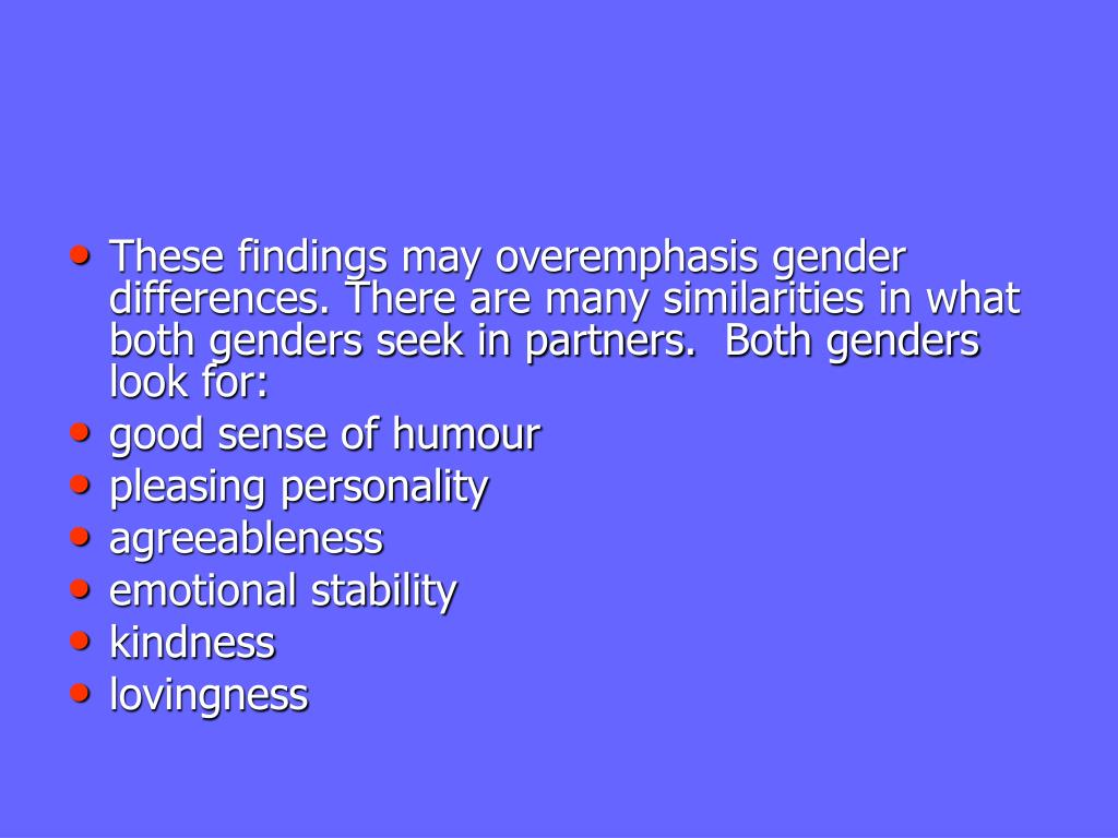 These findings may overemphasis gender differences. There are many similarities in what both genders seek in partners. Both genders look for: