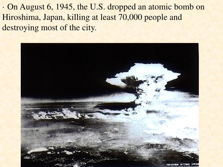 · On August 6, 1945, the U.S. dropped an atomic bomb on Hiroshima, Japan, killing at least 70,000 people and destroying most of the city.