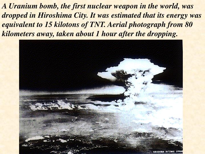 A Uranium bomb, the first nuclear weapon in the world, was dropped in Hiroshima City. It was estimated that its energy was equivalent to 15 kilotons of TNT. Aerial photograph from 80 kilometers away, taken about 1 hour after the dropping.