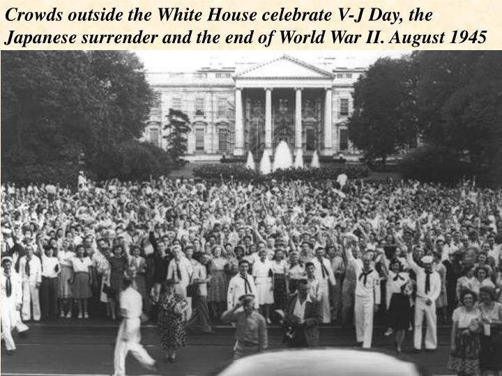 Crowds outside the White House celebrate V-J Day, the Japanese surrender and the end of World War II. August 1945