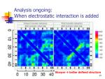 analysis ongoing when electrostatic interaction is added
