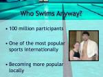 who swims anyway