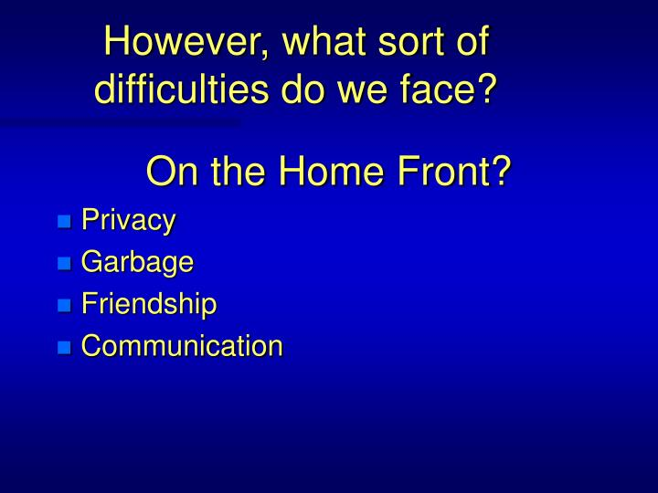 However what sort of difficulties do we face