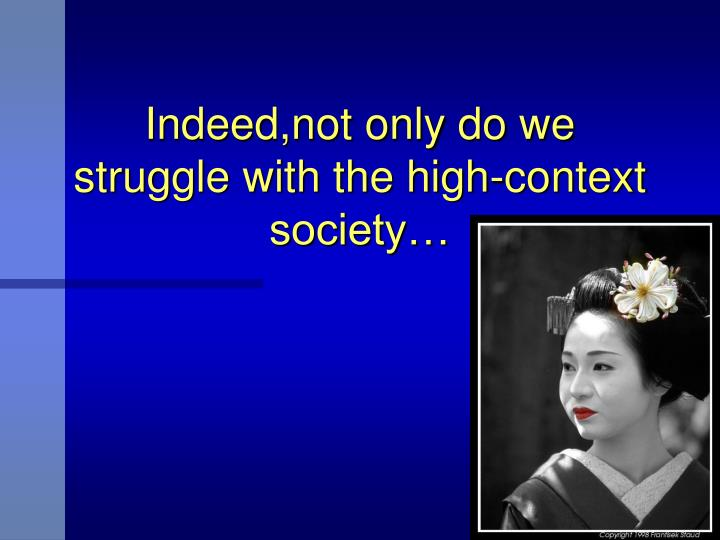 Indeed,not only do we struggle with the high-context society…