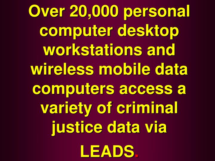 Over 20,000 personal computer desktop workstations and wireless mobile data computers access a variety of criminal justice data via LEADS