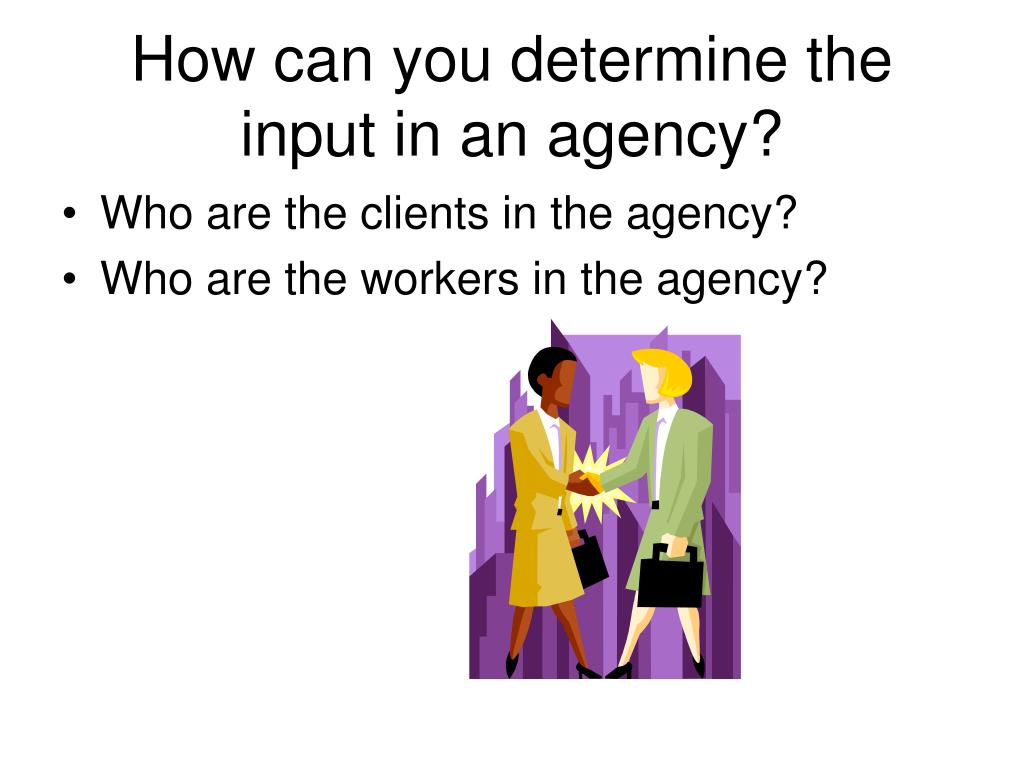 How can you determine the input in an agency?
