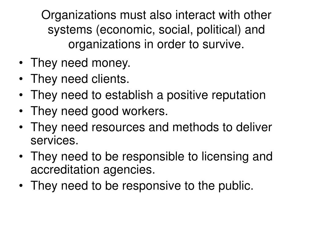 Organizations must also interact with other systems (economic, social, political) and organizations in order to survive.