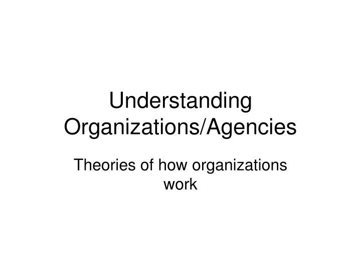 Understanding organizations agencies
