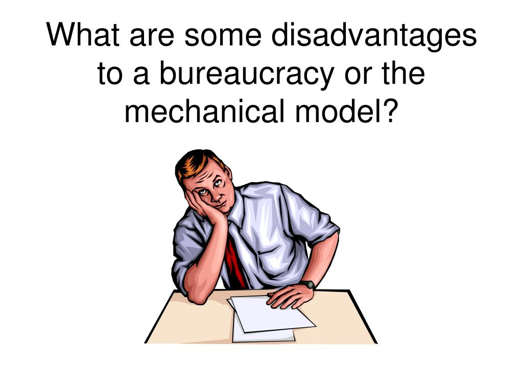 What are some disadvantages to a bureaucracy or the mechanical model?