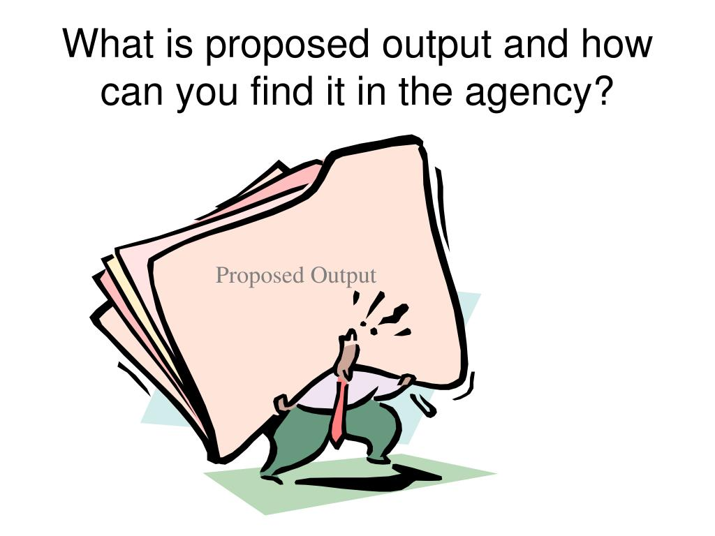 What is proposed output and how can you find it in the agency?