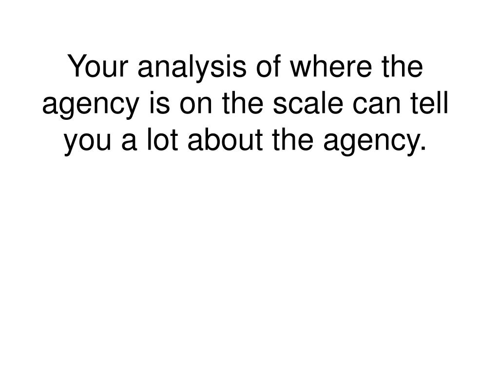 Your analysis of where the agency is on the scale can tell you a lot about the agency.