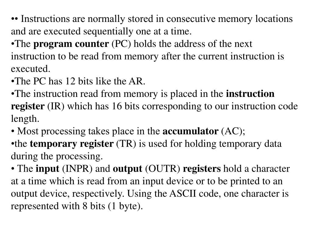 • Instructions are normally stored in consecutive memory locations and are executed sequentially one at a time.