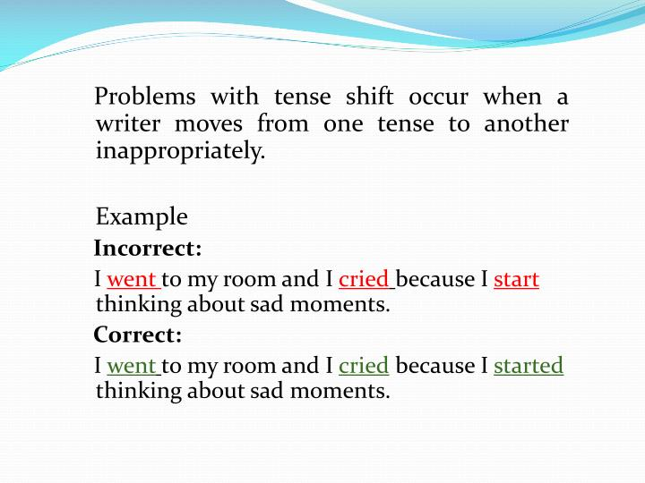 Problems with tense shift occur when a writer moves from one tense to another inappropriately.