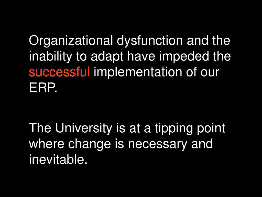 Organizational dysfunction and the inability to adapt have impeded the successful implementation of our ERP.