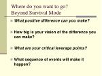 where do you want to go beyond survival mode