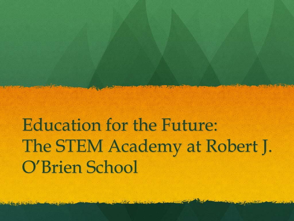 education for the future the stem academy at robert j o brien school l.