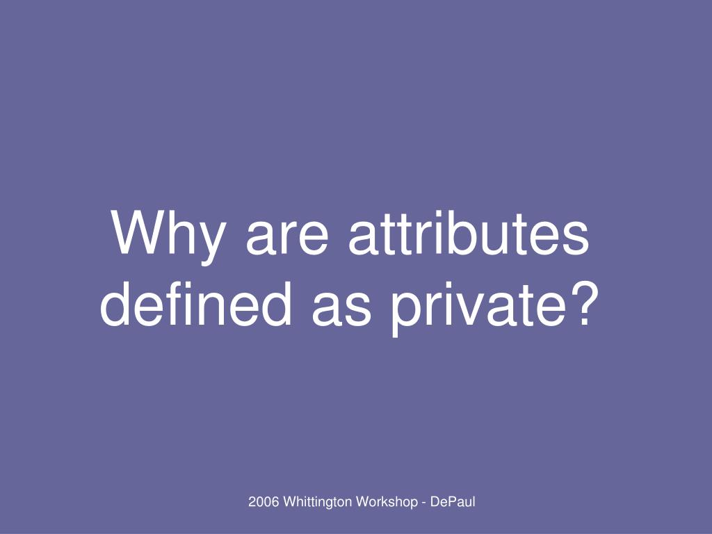Why are attributes defined as private?