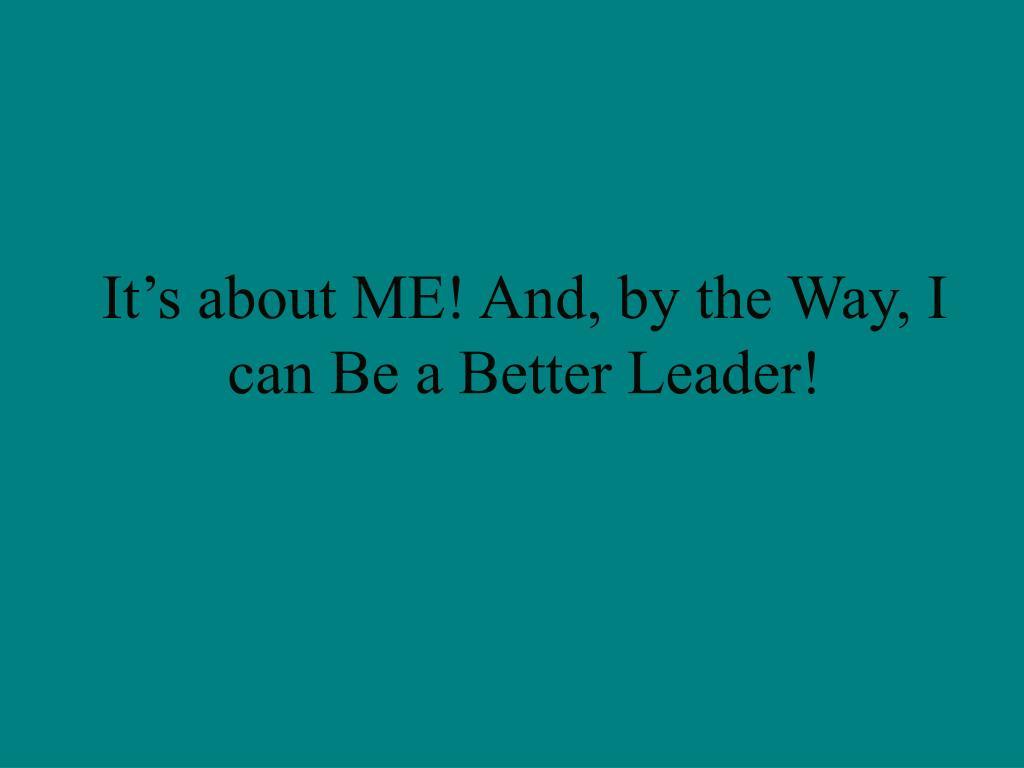 it s about me and by the way i can be a better leader l.