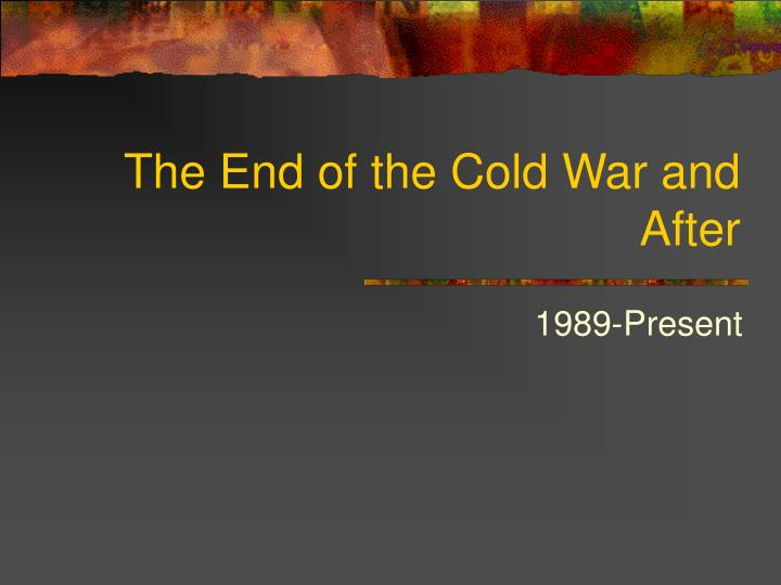 The end of the cold war and after