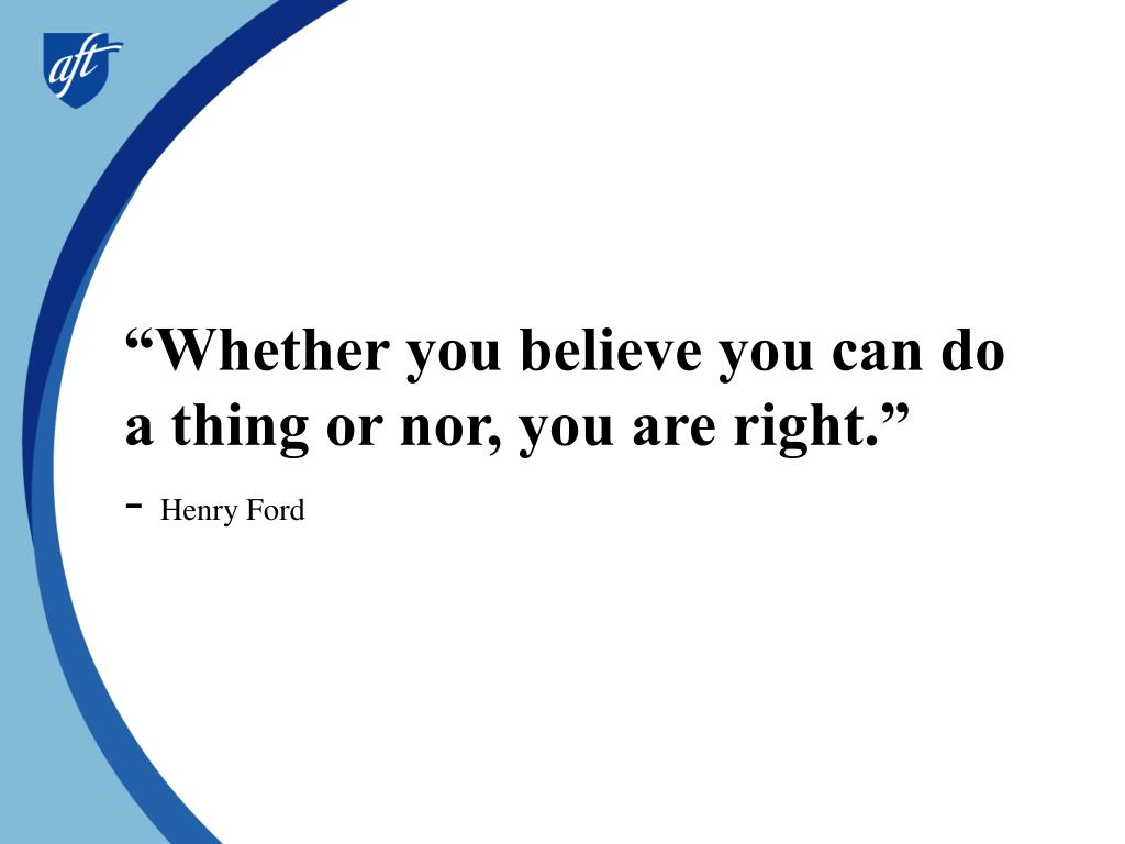 """Whether you believe you can do a thing or nor, you are right."""