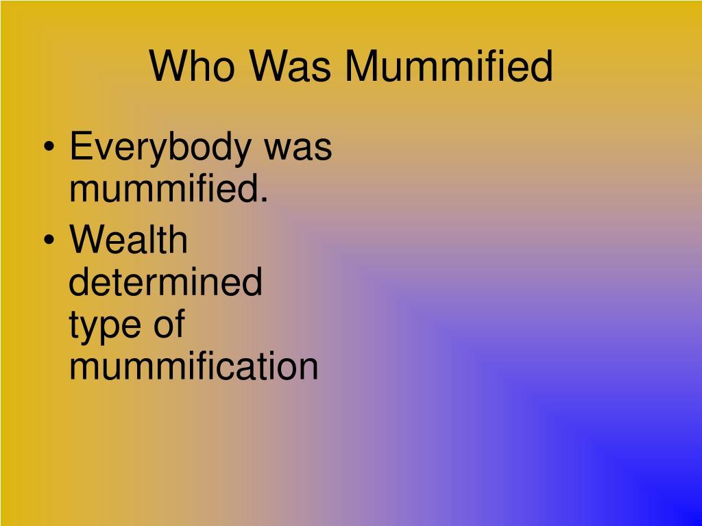 Everybody was  mummified.