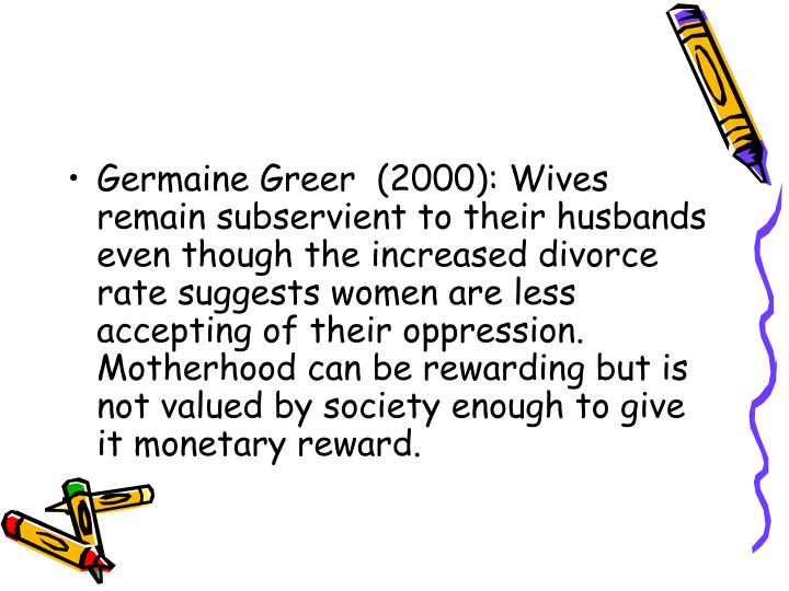 Germaine Greer  (2000): Wives remain subservient to their husbands even though the increased divorce rate suggests women are less accepting of their oppression. Motherhood can be rewarding but is not valued by society enough to give it monetary reward.