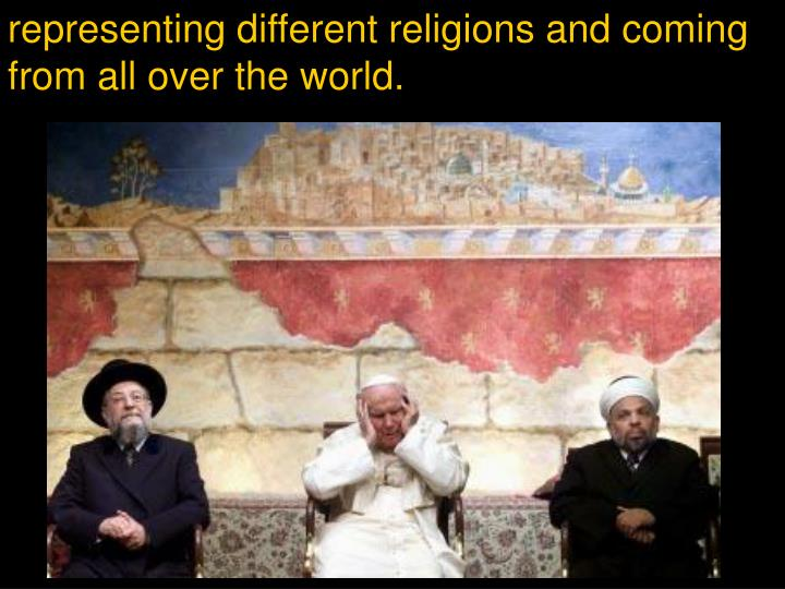 representing different religions and coming from all over the world.